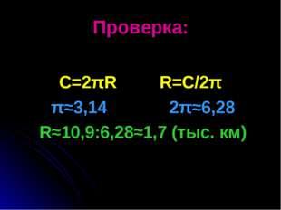 Проверка: C=2πR R=C/2π π≈3,14 2π≈6,28 R≈10,9:6,28≈1,7 (тыс. км)