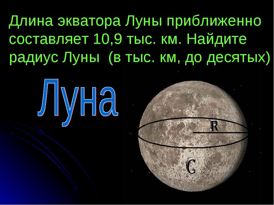 Длина экватора Луны приближенно составляет 10,9 тыс. км. Найдите радиус Луны...
