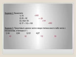 Задание 2: Вычислите: 1) 73 2) 23 – 62 3) (-4)2+ 53 4) 17 – 112 + 103 Задани