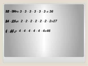 32 · 34 = 24 · 23 = 4 · 45 = 32 · 34 = 3 · 3 · 3 · 3 · 3 · 3 = 36 24 · 23 =