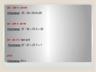 an · am = an+m Например: 23 · 25= 23+5=28 an : am = an-m Например: 37 : 32 =