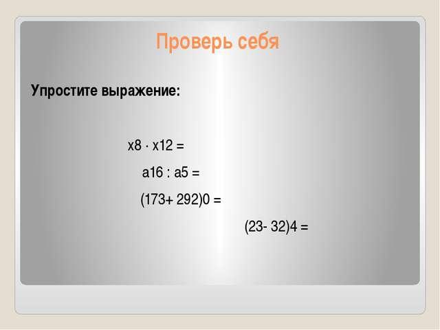 Проверь себя Упростите выражение: х8 · х12 = а16 : а5 = (173+ 292)0 = (23- 32...