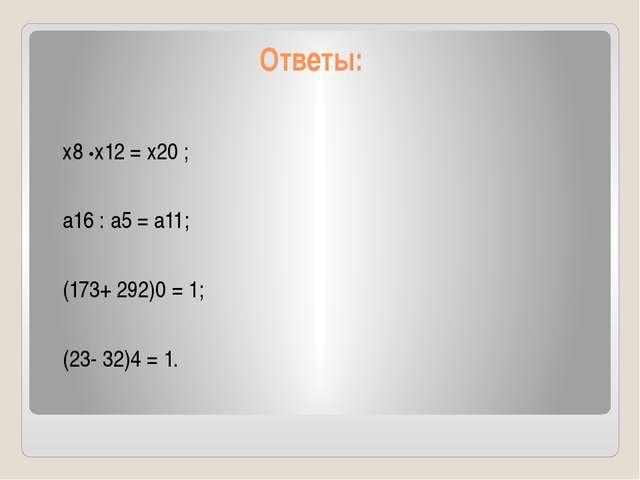 Ответы: х8 •х12 = х20 ; а16 : а5 = а11; (173+ 292)0 = 1; (23- 32)4 = 1.