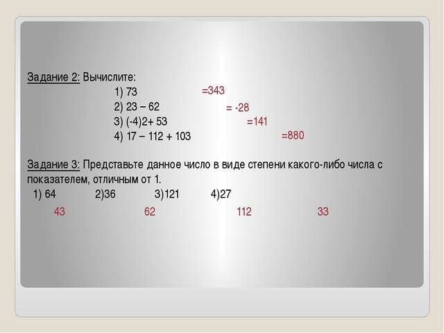 Задание 2: Вычислите: 1) 73 2) 23 – 62 3) (-4)2+ 53 4) 17 – 112 + 103 Задани...