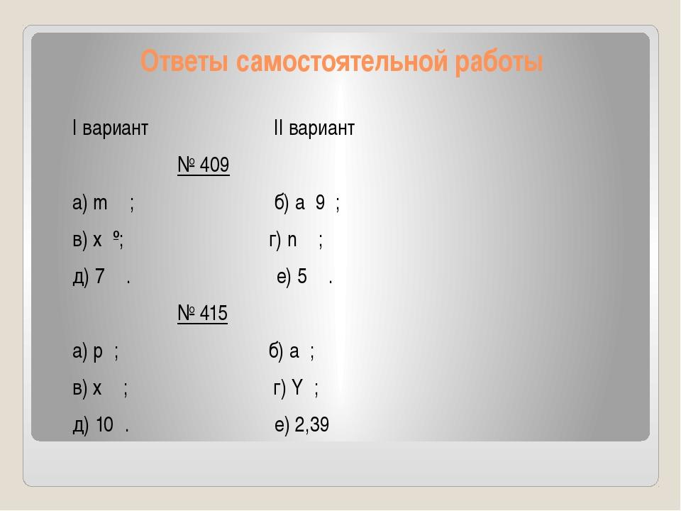 Ответы самостоятельной работы I вариант II вариант № 409 a) m; б) а9 ; в)...