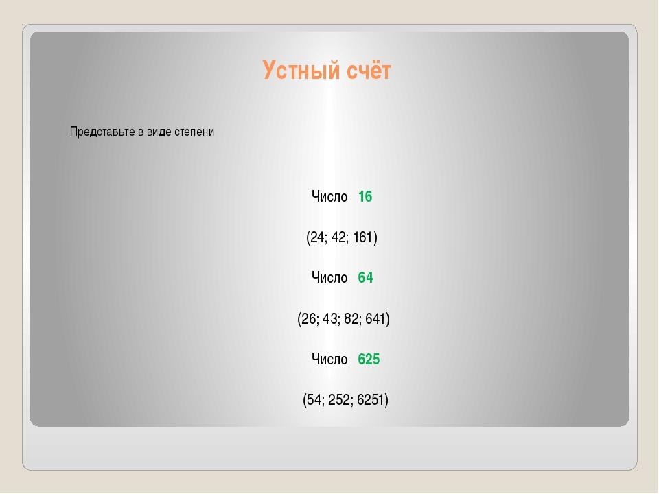 Устный счёт Представьте в виде степени Число 16 (24; 42; 161) Число 64 (26; 4...