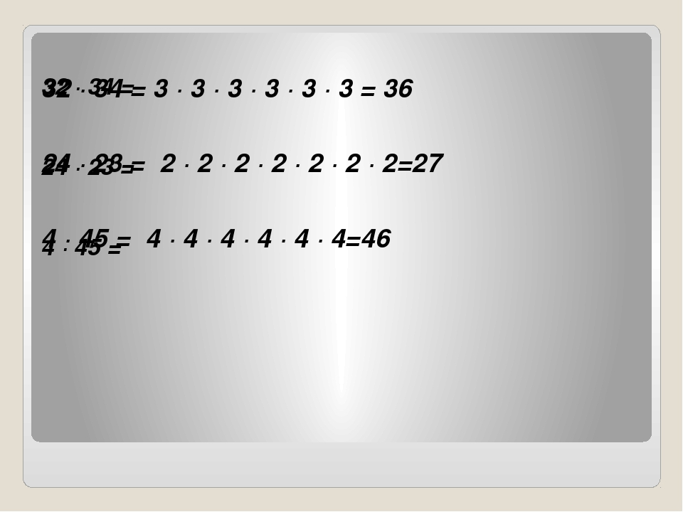 32 · 34 = 24 · 23 = 4 · 45 = 32 · 34 = 3 · 3 · 3 · 3 · 3 · 3 = 36 24 · 23 =...