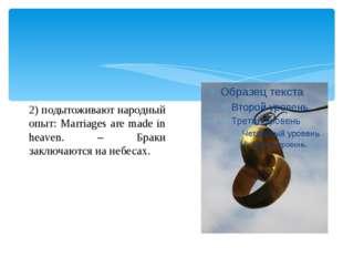 2) подытоживают народный опыт: Marriages are made in heaven. – Браки заключа