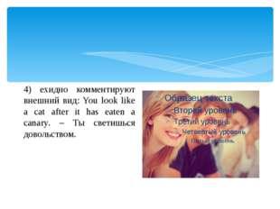 4) ехидно комментируют внешний вид: You look like a cat after it has eaten a