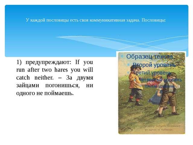 У каждой пословицы есть своя коммуникативная задача. Пословицы: 1) предупреж...