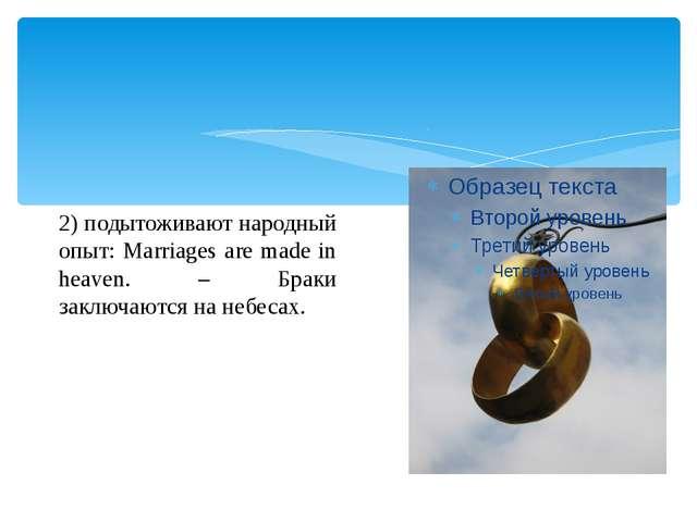 2) подытоживают народный опыт: Marriages are made in heaven. – Браки заключа...