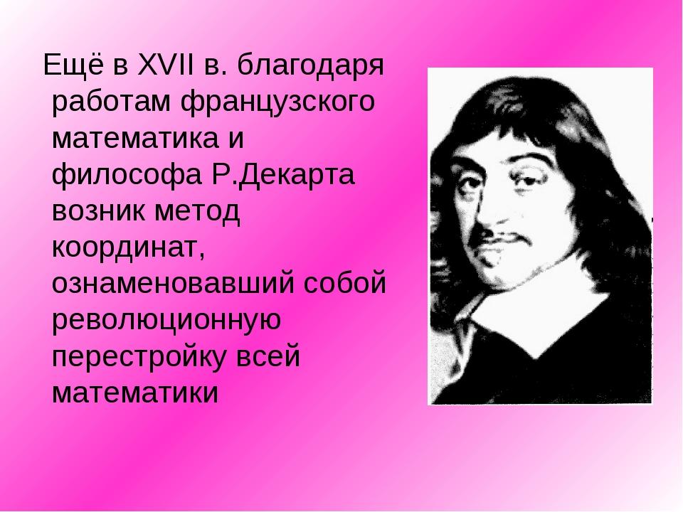 Ещё в XVII в. благодаря работам французского математика и философа Р.Декарта...
