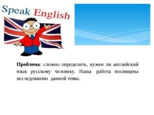 Проблема: сложно определить, нужен ли английский язык русскому человеку. Наш