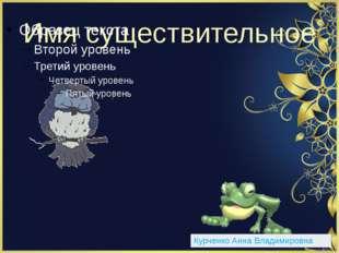 Имя существительное Курченко Анна Владимировна