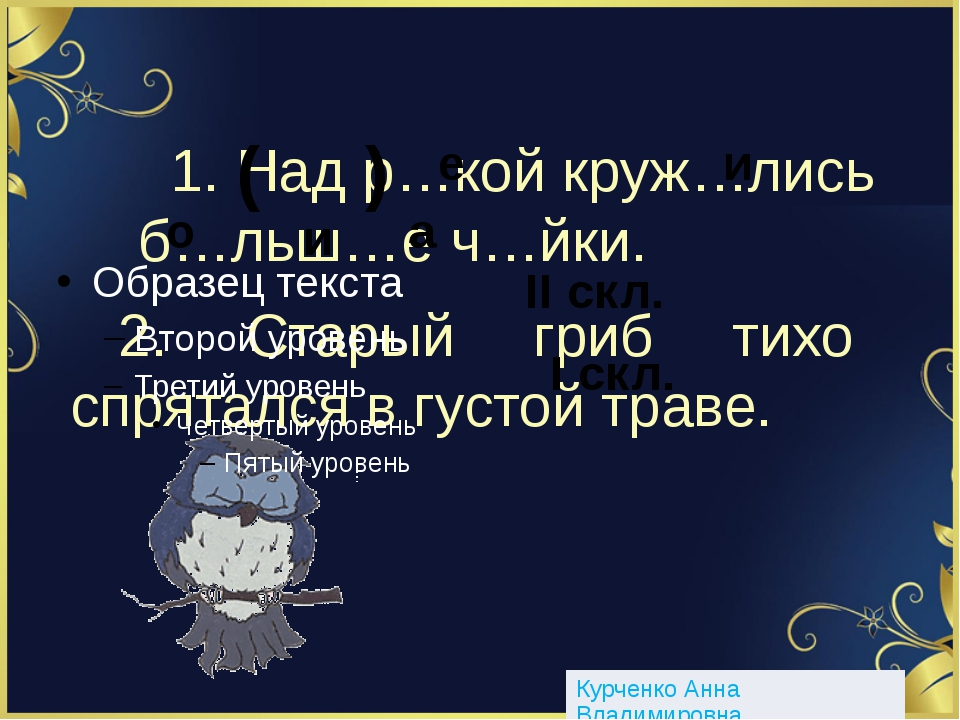 1. Над р…кой круж…лись б…льш…е ч…йки. ( ) е и о и а 2. Старый гриб тихо спрят...