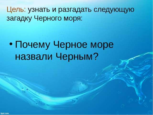 Цель: узнать и разгадать следующую загадку Черного моря: Почему Черное море н...