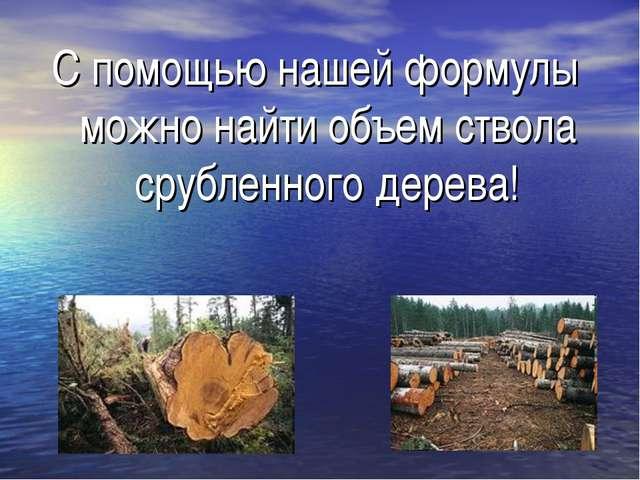 С помощью нашей формулы можно найти объем ствола срубленного дерева!