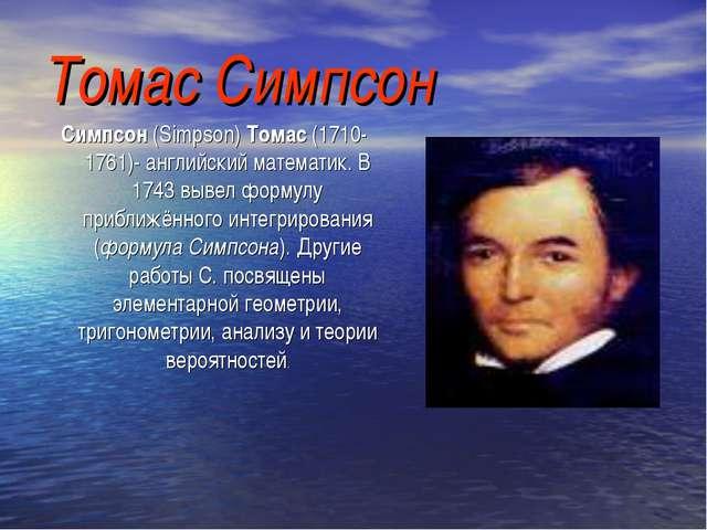 Томас Симпсон Симпсон (Simpson) Томас (1710-1761)- английский математик. В 17...