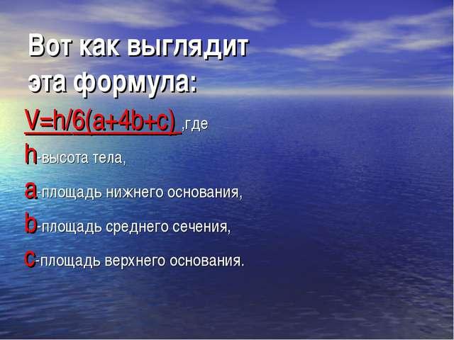 Вот как выглядит эта формула: V=h/6(a+4b+c) ,где h-высота тела, а-площадь ниж...