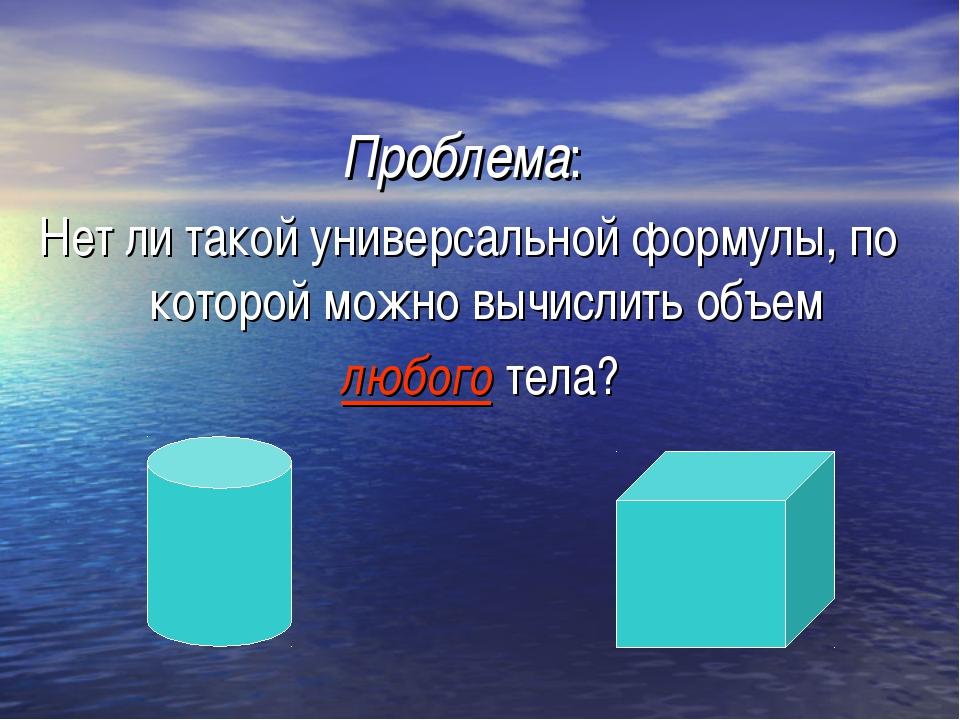 Проблема: Нет ли такой универсальной формулы, по которой можно вычислить объ...