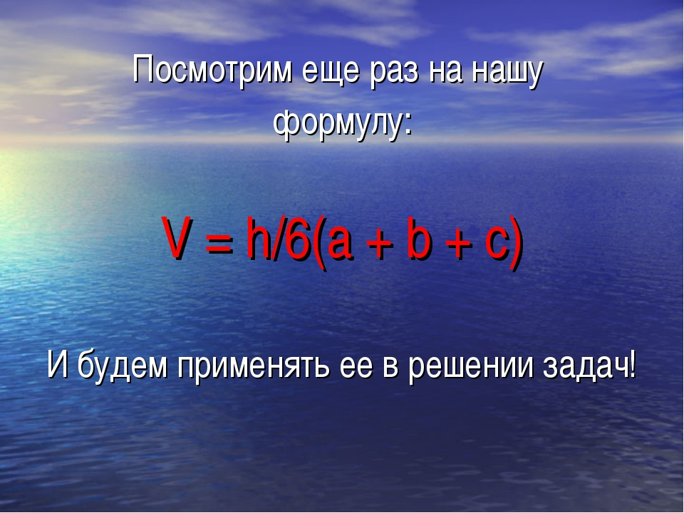 Посмотрим еще раз на нашу формулу: V = h/6(а + b + с) И будем применять ее в...