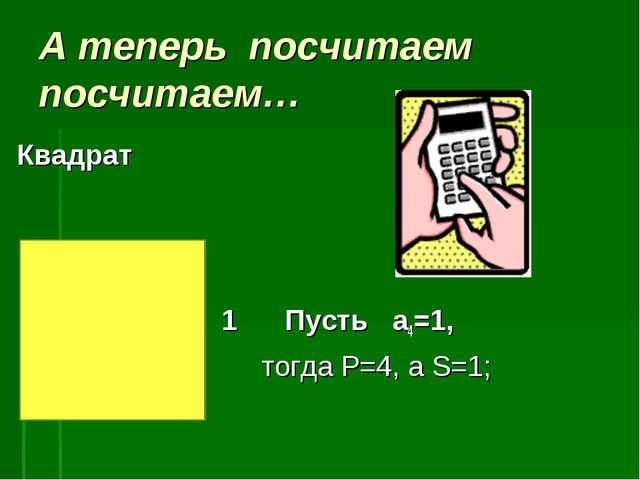 А теперь посчитаем посчитаем… Квадрат 1 Пусть a4=1, тогда P=4, a S=1;