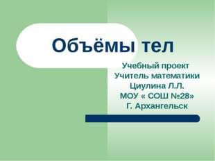 Объёмы тел Учебный проект Учитель математики Циулина Л.Л. МОУ « СОШ №28» Г. А