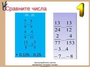 Сравните числа 25…21 0,125…0,25 Урок разработала учитель матиматики Осетрина