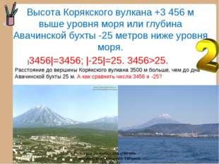 Высота Корякского вулкана +3 456 м выше уровня моря или глубина Авачинской бу