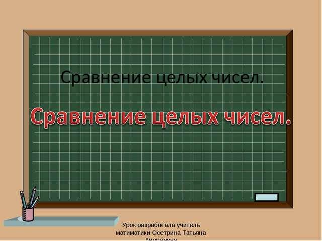 Урок разработала учитель матиматики Осетрина Татьяна Андреевна Урок разработа...