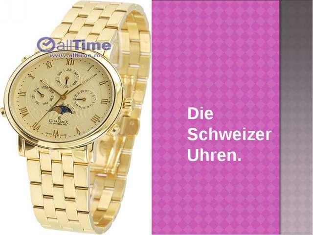 Die Schweizer Uhren.