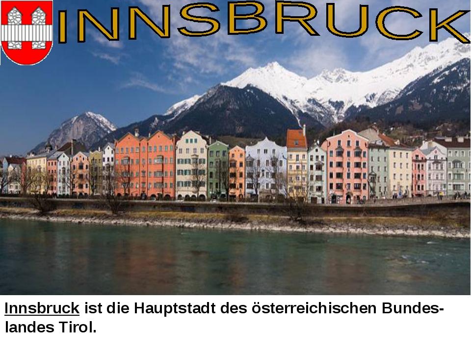 Innsbruck ist die Hauptstadt des österreichischen Bundes-landes Tirol.