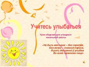 Учитесь улыбаться «Не быть мелодии – без скрипки, Без ветра – сникнут паруса,
