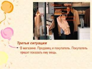 Третья ситуация В магазине. Продавец и покупатель. Покупатель просит показать