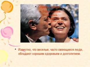Известно, что веселые, часто смеющиеся люди, обладают хорошим здоровьем и дол