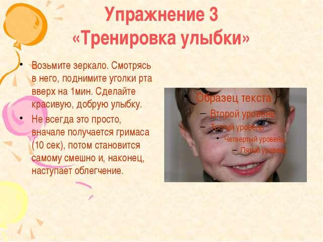 Упражнение 3 «Тренировка улыбки» Возьмите зеркало. Смотрясь в него, поднимите...