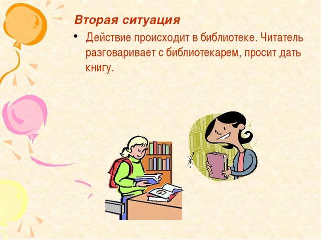 Вторая ситуация Действие происходит в библиотеке. Читатель разговаривает с би...