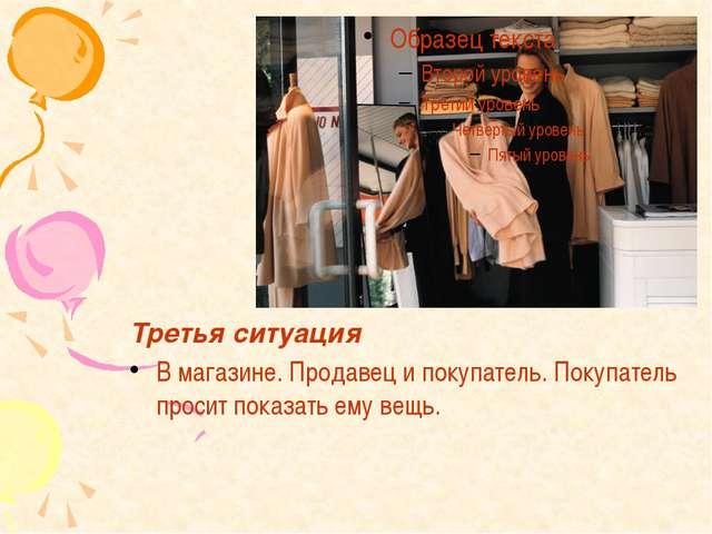 Третья ситуация В магазине. Продавец и покупатель. Покупатель просит показать...