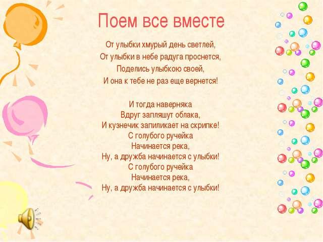 Поем все вместе От улыбки хмурый день светлей, От улыбки в небе радуга просне...