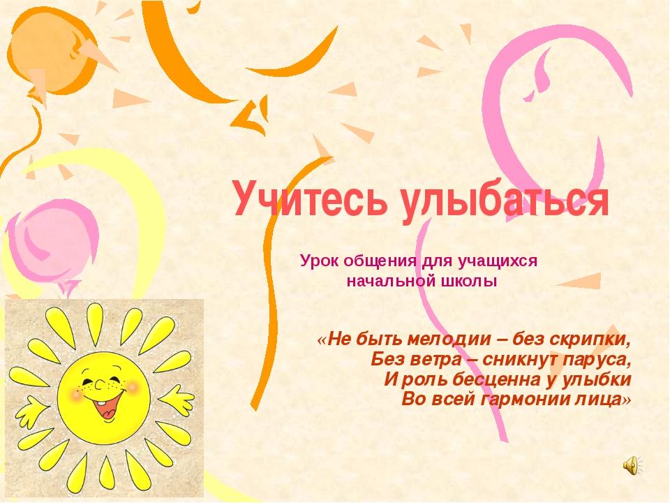 Учитесь улыбаться «Не быть мелодии – без скрипки, Без ветра – сникнут паруса,...