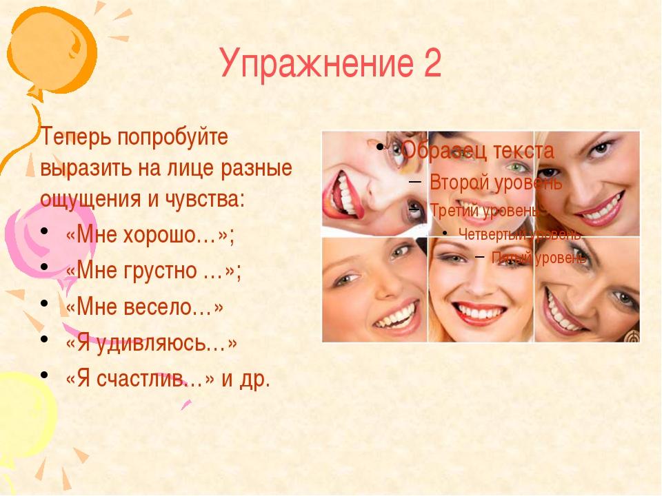 Упражнение 2 Теперь попробуйте выразить на лице разные ощущения и чувства: «М...