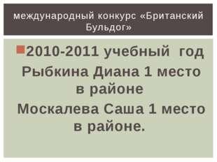 2010-2011 учебный год Рыбкина Диана 1 место в районе Москалева Саша 1 место в