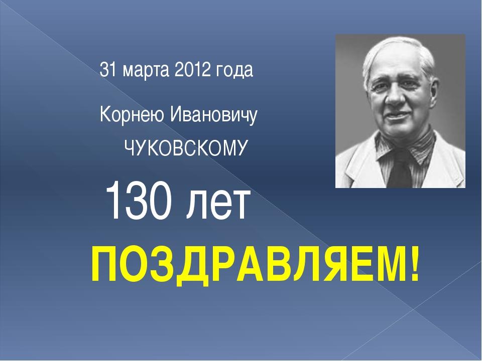 Корнею Ивановичу 31 марта 2012 года ЧУКОВСКОМУ 130 лет ПОЗДРАВЛЯЕМ!