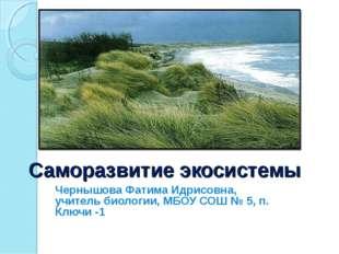 Саморазвитие экосистемы Чернышова Фатима Идрисовна, учитель биологии, МБОУ СО