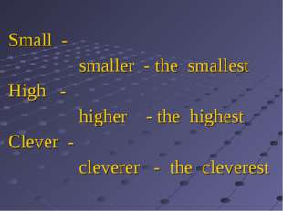 Small - smaller - the smallest High - higher - the highest Clever - cleverer