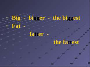 Big - bigger - the biggest Fat - fatter - the fattest