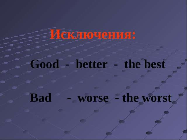 Исключения: Good - better - the best Bad - worse - the worst