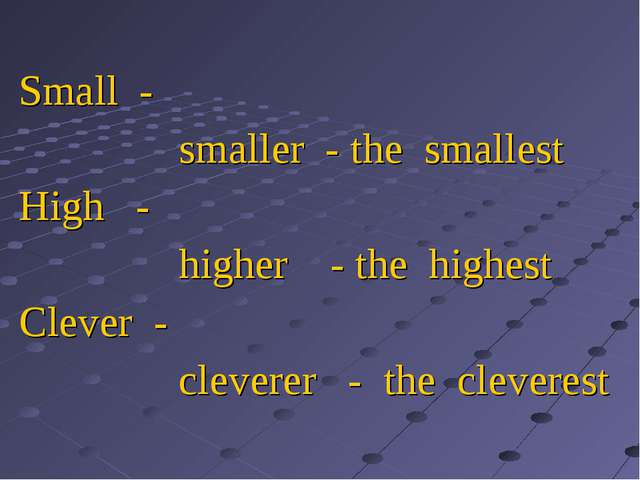 Small - smaller - the smallest High - higher - the highest Clever - cleverer...
