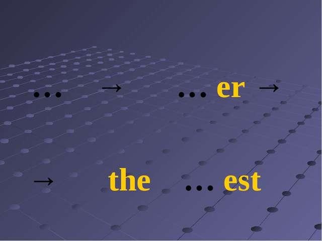 … → … er → → the … est