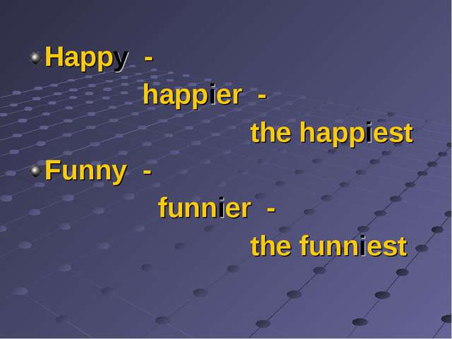Happy - happier - the happiest Funny - funnier - the funniest